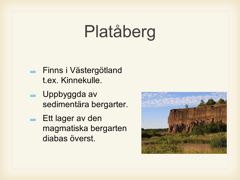 Platåberg Finns i Västergötland t.ex. Kinnekulle. Uppbyggda av sedimentära bergarter. Ett lager av den magmatiska bergarten diabas överst.