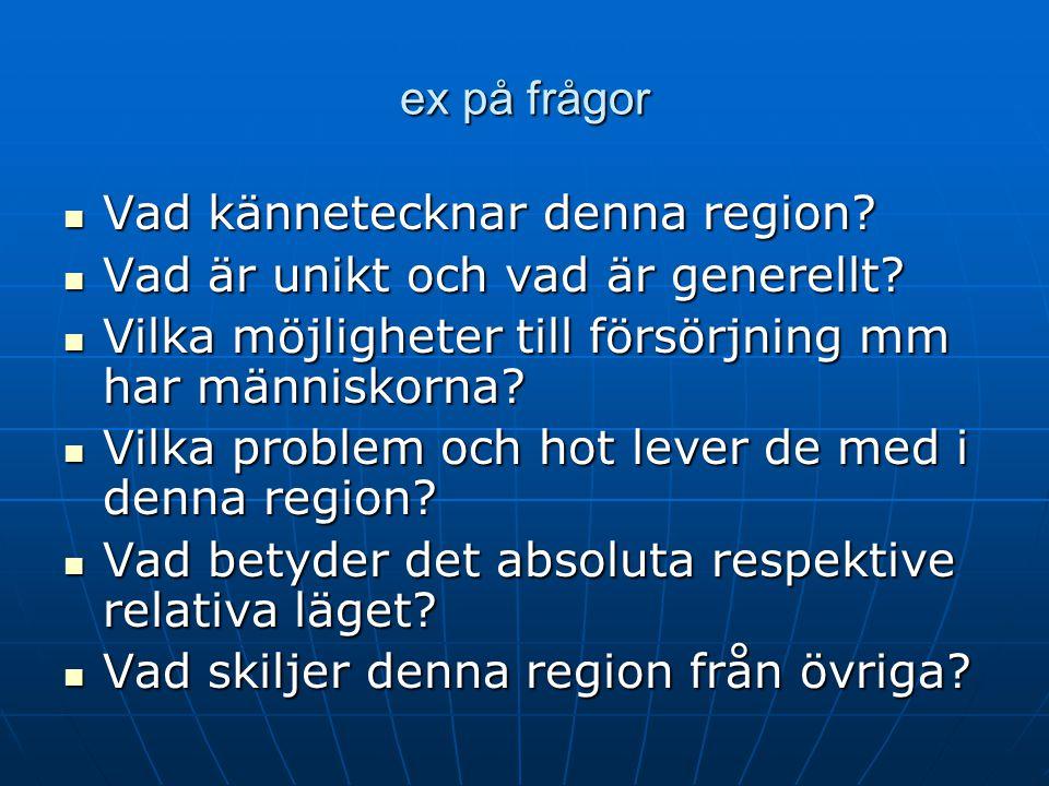ex på frågor Vad kännetecknar denna region? Vad kännetecknar denna region? Vad är unikt och vad är generellt? Vad är unikt och vad är generellt? Vilka