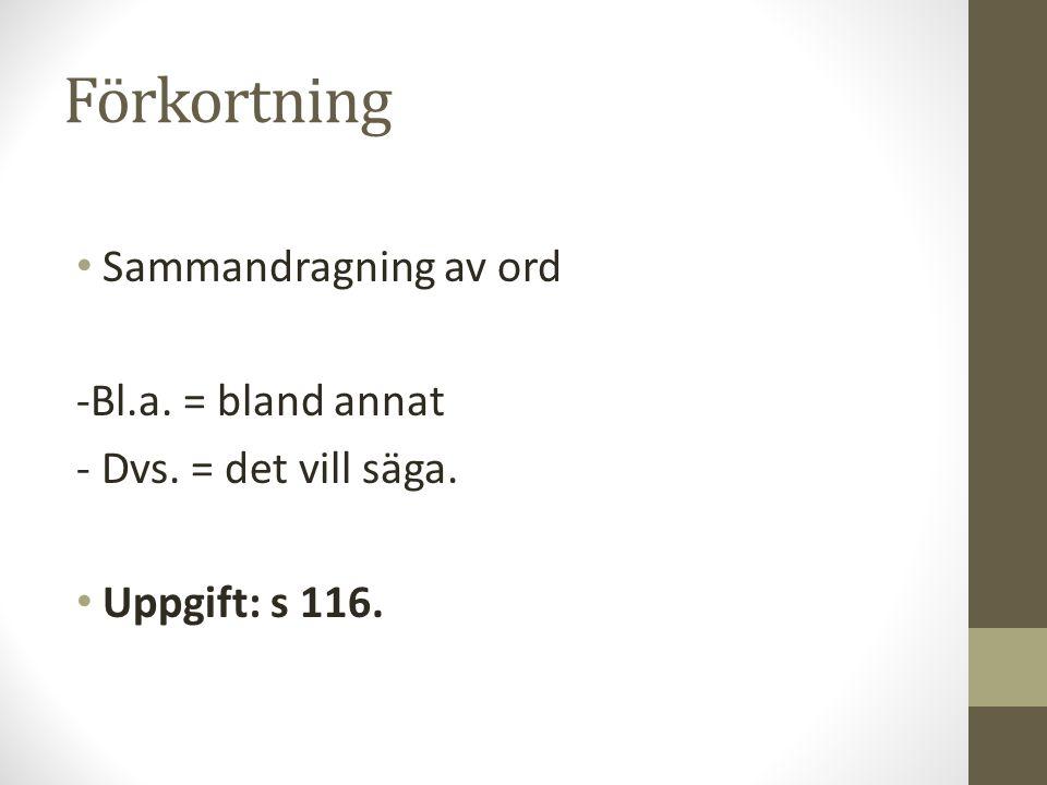 Förkortning Sammandragning av ord -Bl.a. = bland annat - Dvs. = det vill säga. Uppgift: s 116.