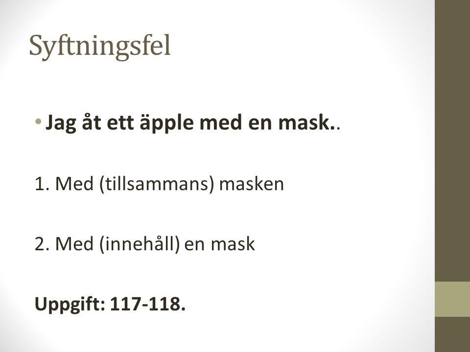 Syftningsfel Jag åt ett äpple med en mask.. 1. Med (tillsammans) masken 2. Med (innehåll) en mask Uppgift: 117-118.