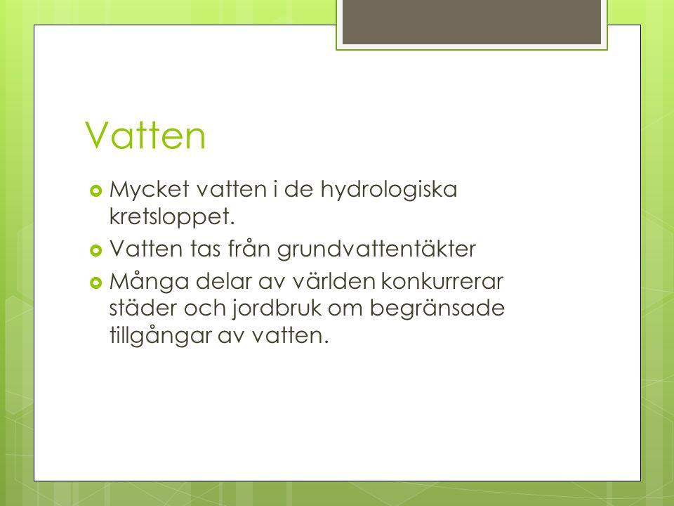 Vatten  Mycket vatten i de hydrologiska kretsloppet.  Vatten tas från grundvattentäkter  Många delar av världen konkurrerar städer och jordbruk om