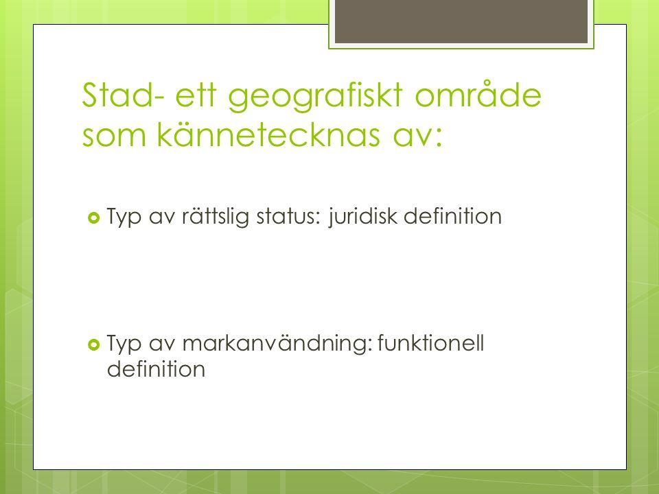Stad- ett geografiskt område som kännetecknas av:  Typ av rättslig status: juridisk definition  Typ av markanvändning: funktionell definition