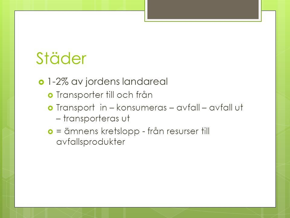 Städer  1-2% av jordens landareal  Transporter till och från  Transport in – konsumeras – avfall – avfall ut – transporteras ut  = ämnens kretslopp - från resurser till avfallsprodukter