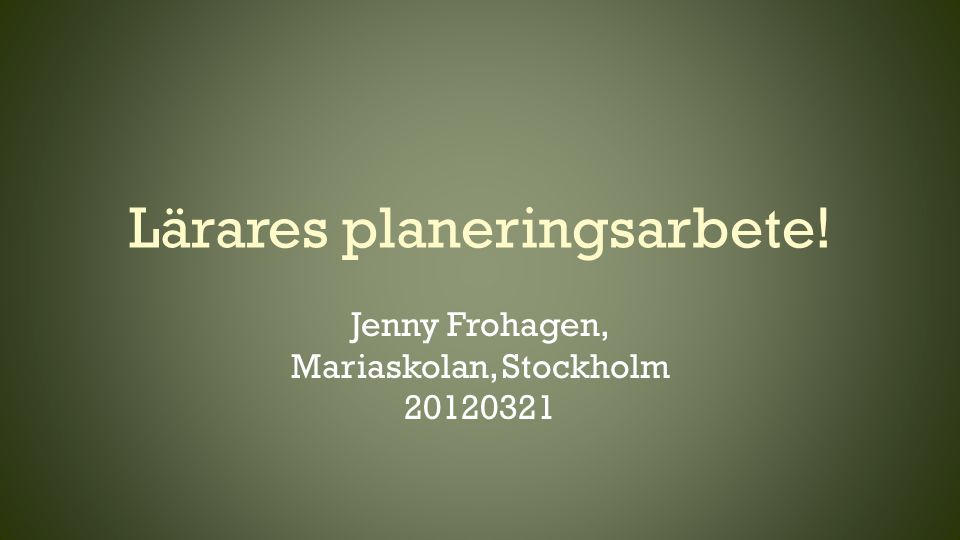 Lärares planeringsarbete! Jenny Frohagen, Mariaskolan, Stockholm 20120321