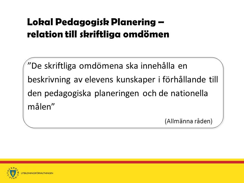 Lokal Pedagogisk Planering – relation till skriftliga omdömen De skriftliga omdömena ska innehålla en beskrivning av elevens kunskaper i förhållande till den pedagogiska planeringen och de nationella målen (Allmänna råden)