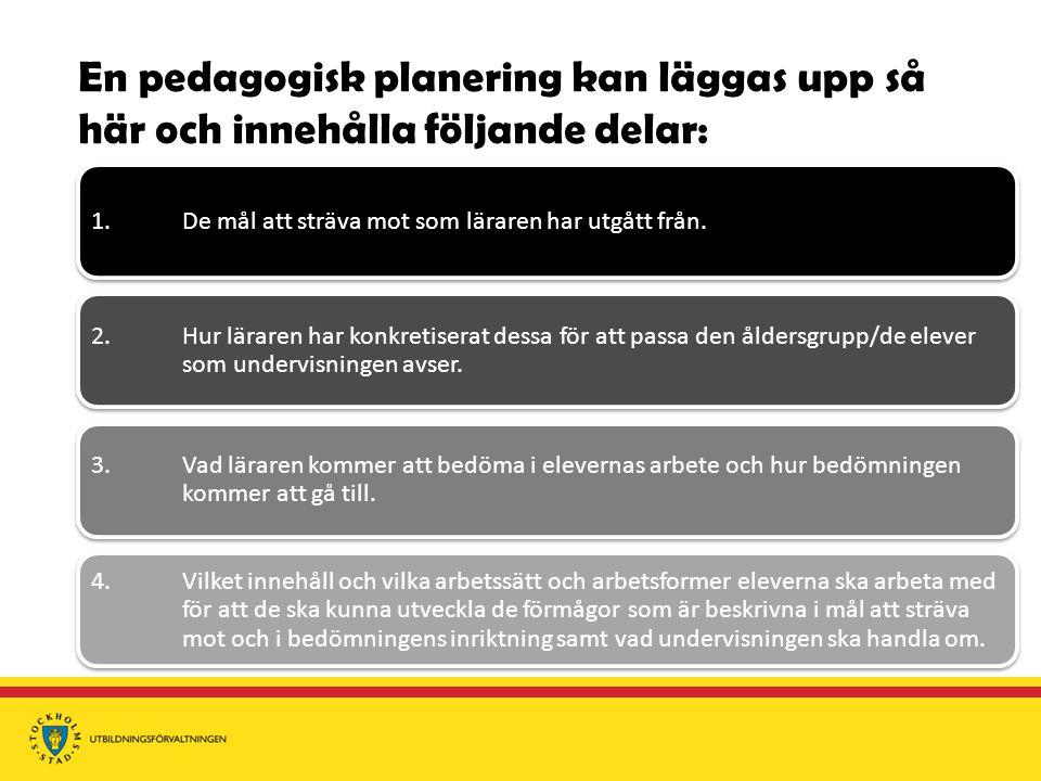 En pedagogisk planering kan läggas upp så här och innehålla följande delar: 1. De mål att sträva mot som läraren har utgått från. 2. Hur läraren har k