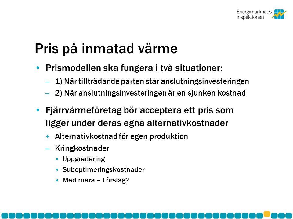 Pris på inmatad värme Prismodellen ska fungera i två situationer: – 1) När tillträdande parten står anslutningsinvesteringen – 2) När anslutningsinvesteringen är en sjunken kostnad Fjärrvärmeföretag bör acceptera ett pris som ligger under deras egna alternativkostnader + Alternativkostnad för egen produktion – Kringkostnader Uppgradering Suboptimeringskostnader Med mera – Förslag