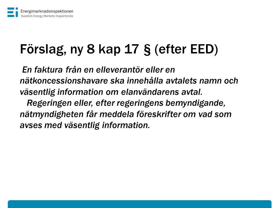 Förslag, ny 8 kap 17 § (efter EED) En faktura från en elleverantör eller en nätkoncessionshavare ska innehålla avtalets namn och väsentlig information om elanvändarens avtal.