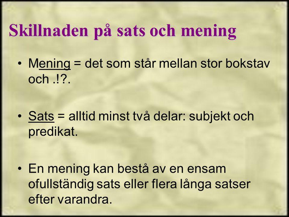 Mening = det som står mellan stor bokstav och.!?. Sats = alltid minst två delar: subjekt och predikat. En mening kan bestå av en ensam ofullständig sa