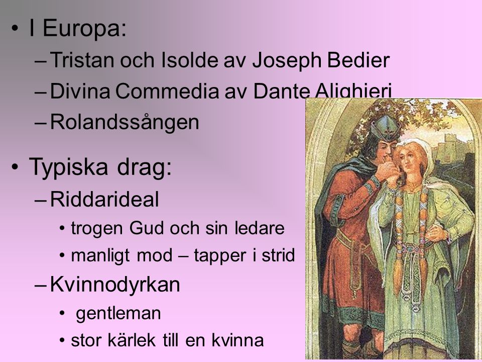 8 I Europa: –Tristan och Isolde av Joseph Bedier –Divina Commedia av Dante Alighieri –Rolandssången Typiska drag: –Riddarideal trogen Gud och sin leda