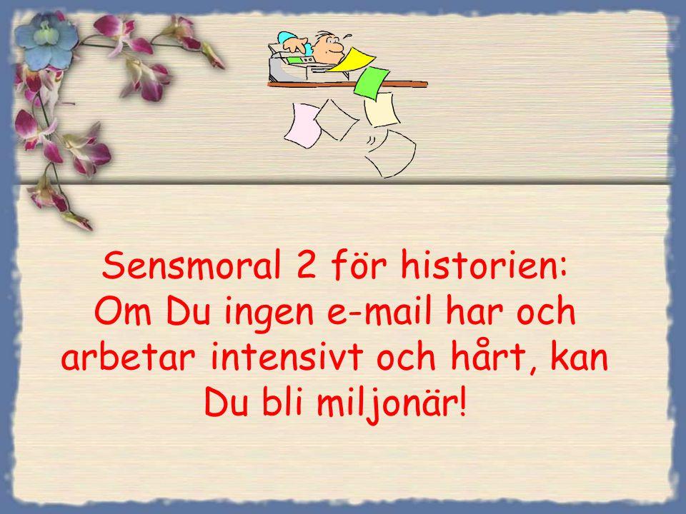 Sensmoral 2 för historien: Om Du ingen e-mail har och arbetar intensivt och hårt, kan Du bli miljonär!
