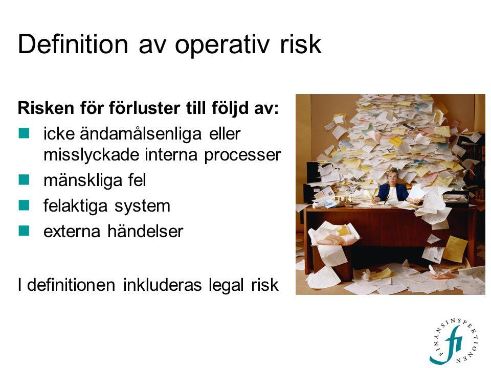 Definition av operativ risk Risken för förluster till följd av: icke ändamålsenliga eller misslyckade interna processer mänskliga fel felaktiga system