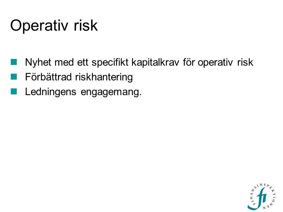 Operativ risk Nyhet med ett specifikt kapitalkrav för operativ risk Förbättrad riskhantering Ledningens engagemang.