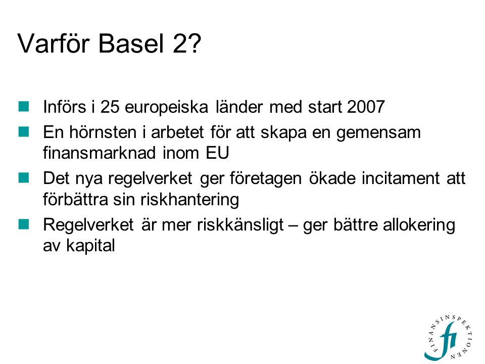 Varför Basel 2? Införs i 25 europeiska länder med start 2007 En hörnsten i arbetet för att skapa en gemensam finansmarknad inom EU Det nya regelverket
