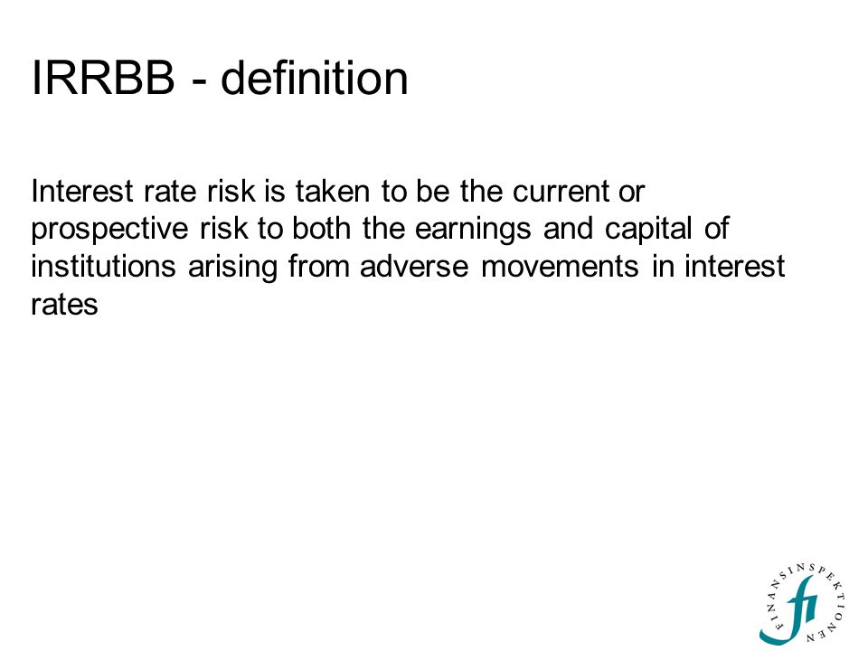 IRRBB - definition Interest rate risk is taken to be the current or prospective risk to both the earnings and capital of institutions arising from adv
