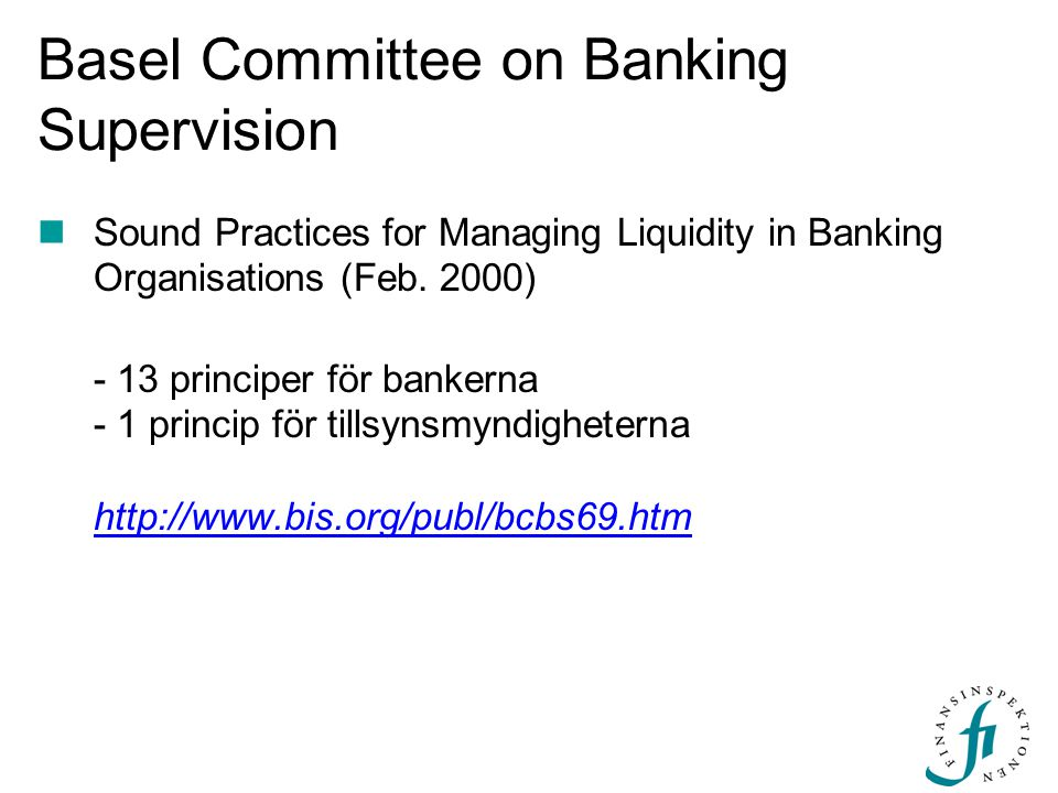 Basel Committee on Banking Supervision Sound Practices for Managing Liquidity in Banking Organisations (Feb. 2000) - 13 principer för bankerna - 1 pri