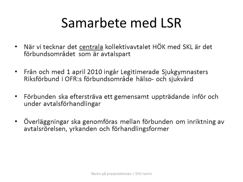 Samarbete med LSR När vi tecknar det centrala kollektivavtalet HÖK med SKL är det förbundsområdet som är avtalspart Från och med 1 april 2010 ingår Legitimerade Sjukgymnasters Riksförbund i OFR:s förbundsområde hälso- och sjukvård Förbunden ska eftersträva ett gemensamt uppträdande inför och under avtalsförhandlingar Överläggningar ska genomföras mellan förbunden om inriktning av avtalsrörelsen, yrkanden och förhandlingsformer Namn på presentationen / Ditt namn