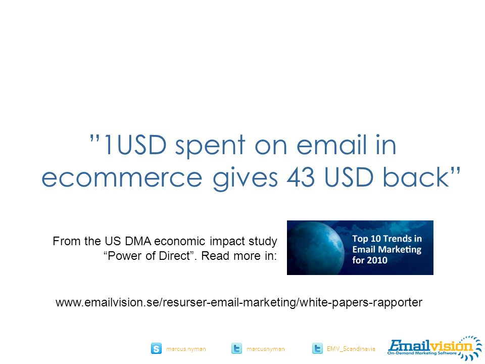"slide 10 marcus.nymanmarcusnyman EMV_Scandinavia ""1USD spent on email in ecommerce gives 43 USD back"" From the US DMA economic impact study ""Power of"