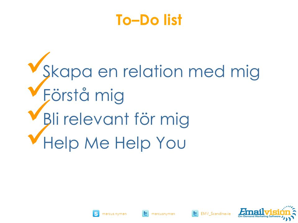slide 13 marcus.nymanmarcusnyman EMV_Scandinavia To–Do list Skapa en relation med mig Förstå mig Bli relevant för mig Help Me Help You