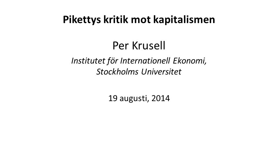 Pikettys kritik mot kapitalismen Per Krusell Institutet för Internationell Ekonomi, Stockholms Universitet 19 augusti, 2014