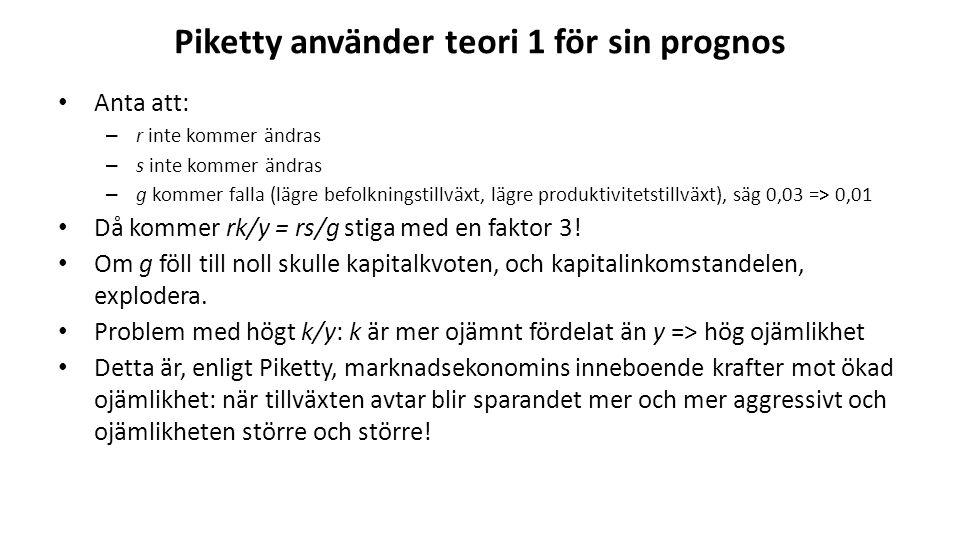 Piketty använder teori 1 för sin prognos Anta att: – r inte kommer ändras – s inte kommer ändras – g kommer falla (lägre befolkningstillväxt, lägre produktivitetstillväxt), säg 0,03 => 0,01 Då kommer rk/y = rs/g stiga med en faktor 3.