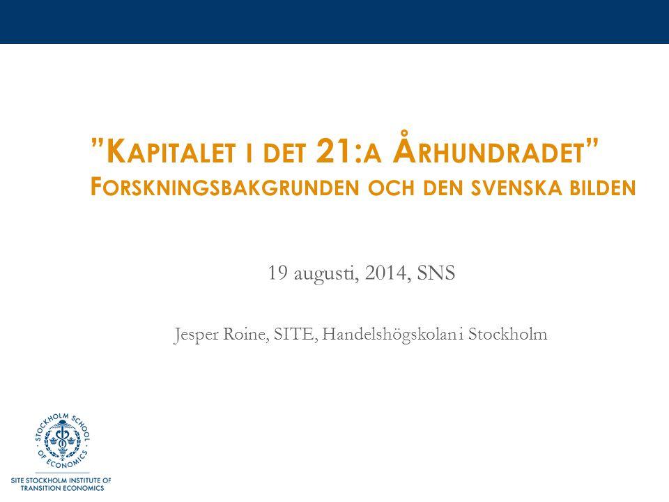 K APITALET I DET 21: A Å RHUNDRADET F ORSKNINGSBAKGRUNDEN OCH DEN SVENSKA BILDEN 19 augusti, 2014, SNS Jesper Roine, SITE, Handelshögskolan i Stockholm