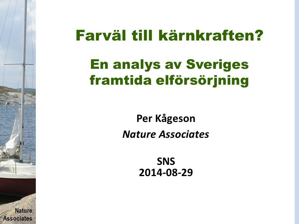 Nature Associates Farväl till kärnkraften? En analys av Sveriges framtida elförsörjning Per Kågeson Nature Associates SNS 2014-08-29