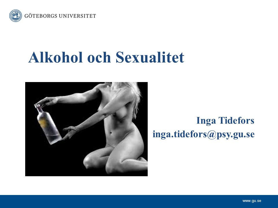 www.gu.se Inga Tidefors inga.tidefors@psy.gu.se Alkohol och Sexualitet