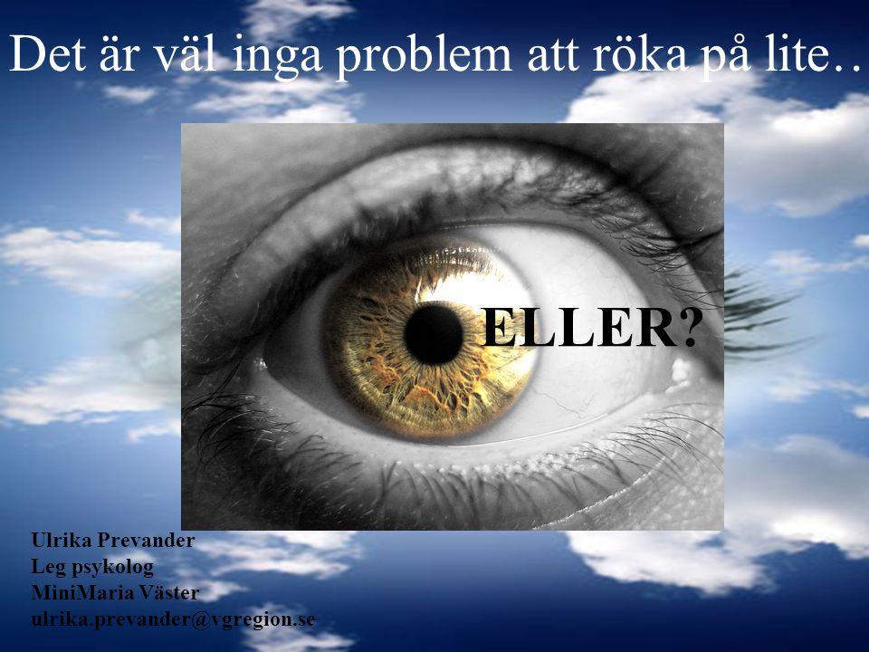 Det är väl inga problem att röka på lite… Ulrika Prevander Leg psykolog MiniMaria Väster ulrika.prevander@vgregion.se ELLER?