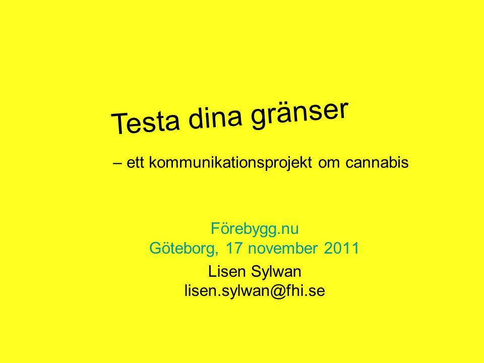 – ett kommunikationsprojekt om cannabis Förebygg.nu Göteborg, 17 november 2011 Lisen Sylwan lisen.sylwan@fhi.se Testa dina gränser