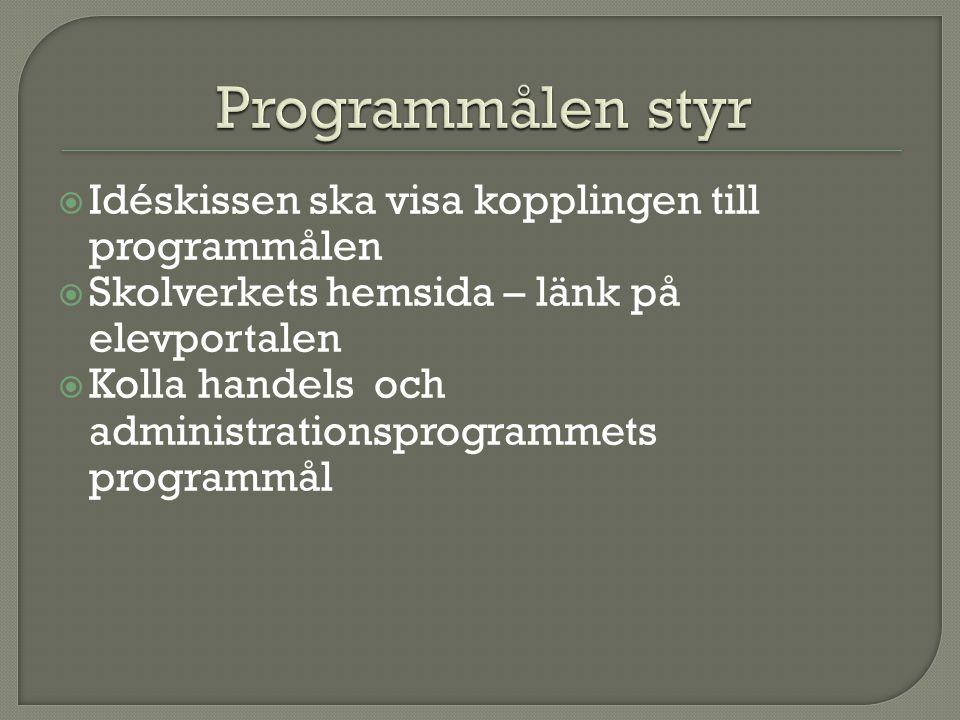  Idéskissen ska visa kopplingen till programmålen  Skolverkets hemsida – länk på elevportalen  Kolla handels och administrationsprogrammets programmål