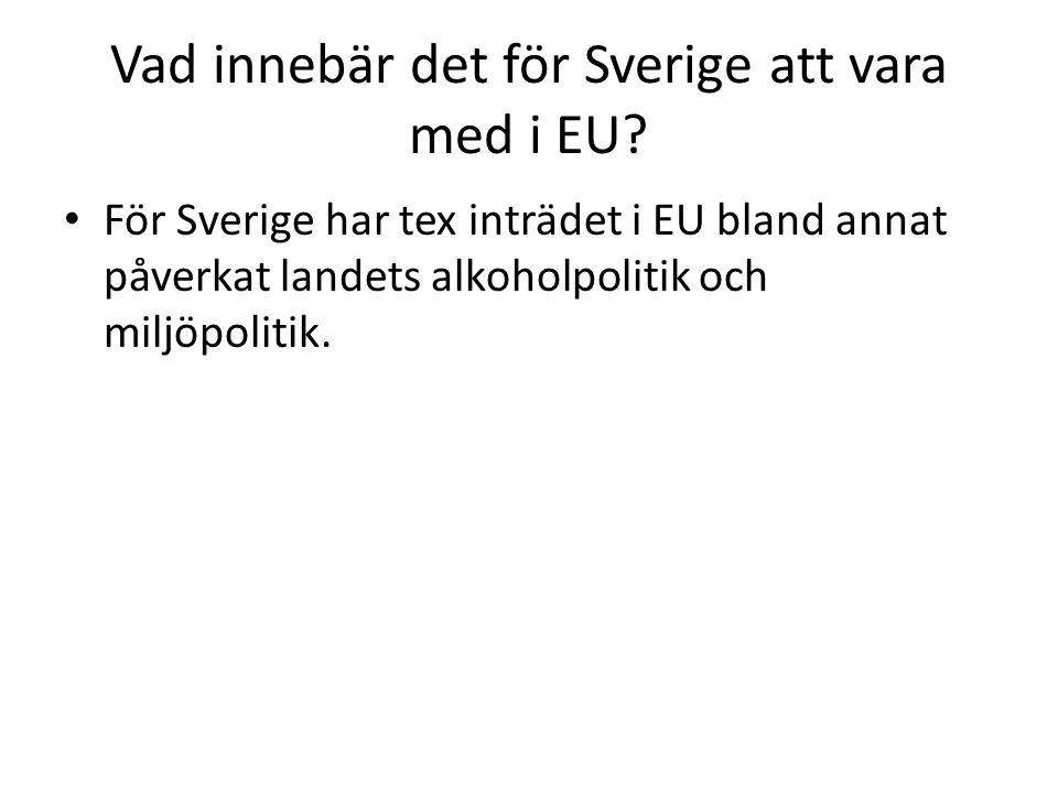Vad innebär det för Sverige att vara med i EU? För Sverige har tex inträdet i EU bland annat påverkat landets alkoholpolitik och miljöpolitik.