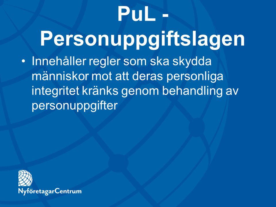 PuL - Personuppgiftslagen Innehåller regler som ska skydda människor mot att deras personliga integritet kränks genom behandling av personuppgifter