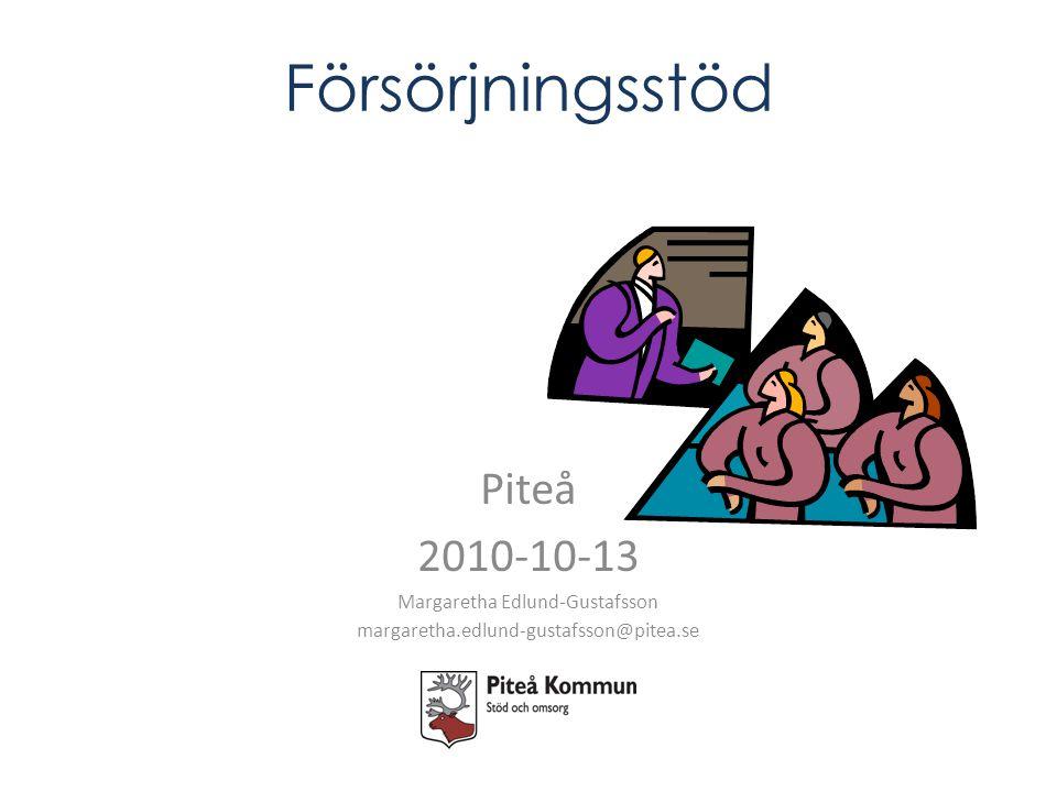 Försörjningsstöd Piteå 2010-10-13 Margaretha Edlund-Gustafsson margaretha.edlund-gustafsson@pitea.se