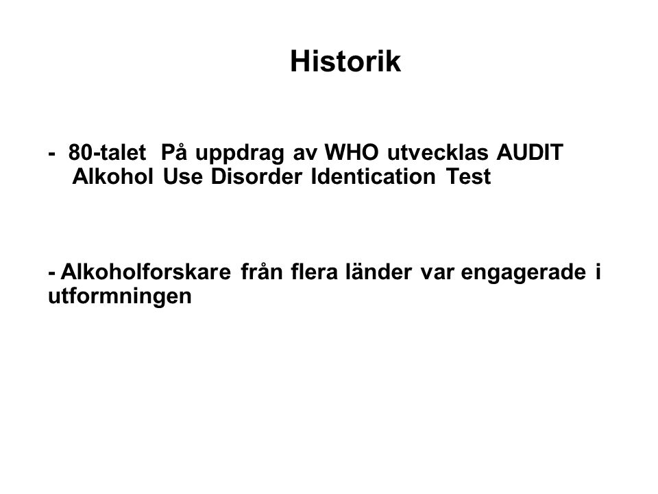 Historik - 80-talet På uppdrag av WHO utvecklas AUDIT Alkohol Use Disorder Identication Test - Alkoholforskare från flera länder var engagerade i utfo