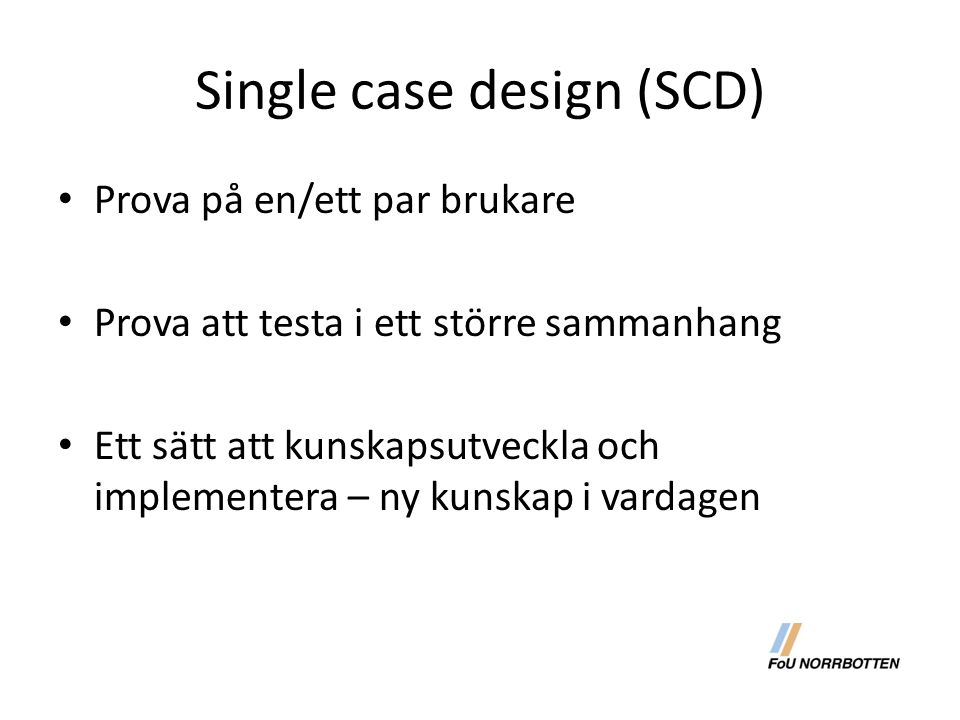 Single case design (SCD) Prova på en/ett par brukare Prova att testa i ett större sammanhang Ett sätt att kunskapsutveckla och implementera – ny kunsk