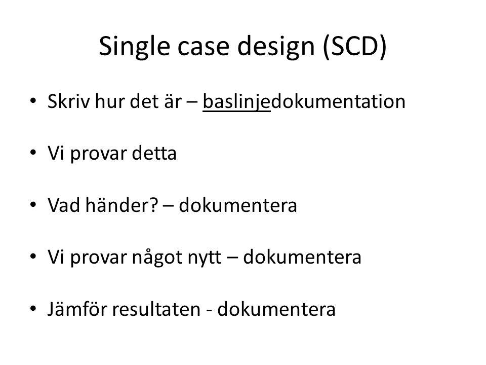 Single case design (SCD) Skriv hur det är – baslinjedokumentation Vi provar detta Vad händer? – dokumentera Vi provar något nytt – dokumentera Jämför