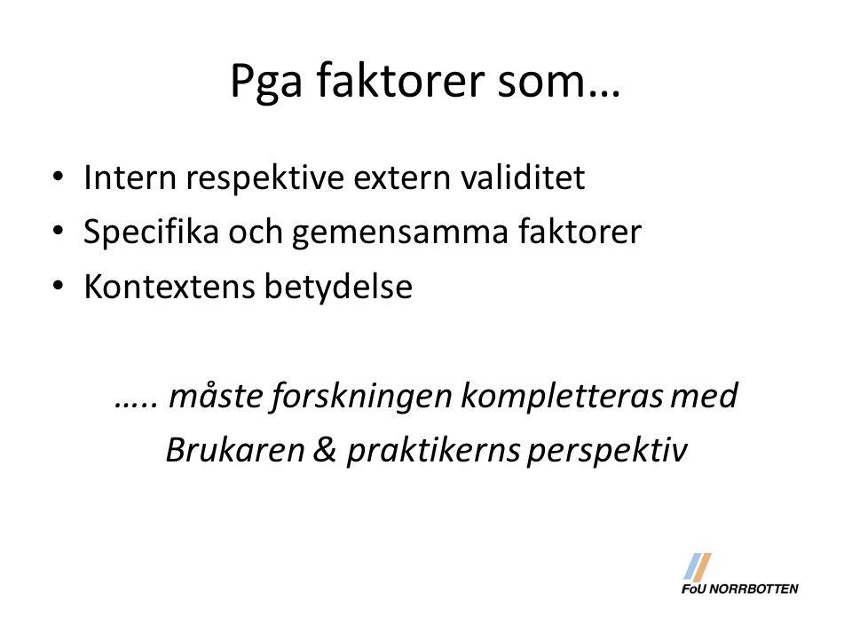Pga faktorer som… Intern respektive extern validitet Specifika och gemensamma faktorer Kontextens betydelse ….. måste forskningen kompletteras med Bru