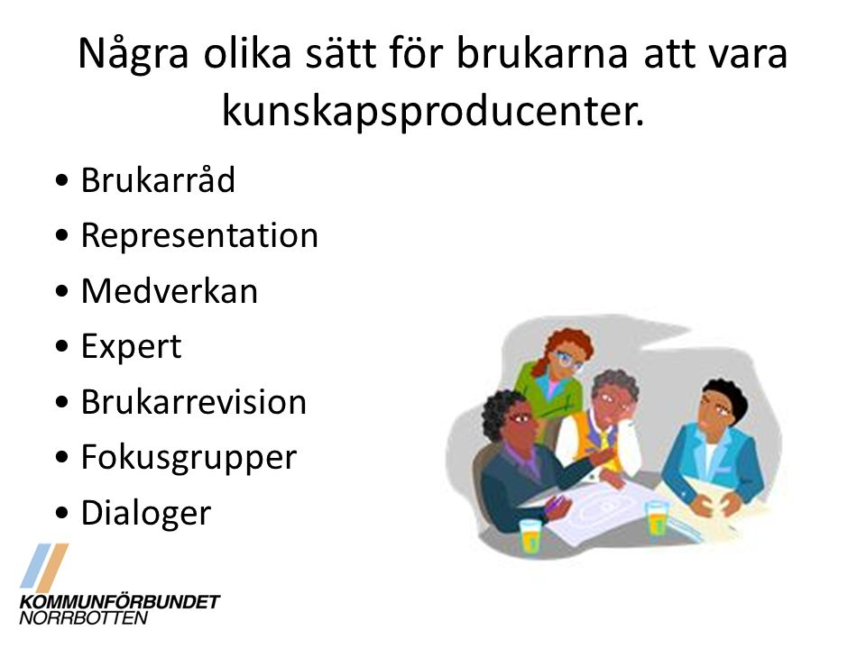 Några olika sätt för brukarna att vara kunskapsproducenter. Brukarråd Representation Medverkan Expert Brukarrevision Fokusgrupper Dialoger