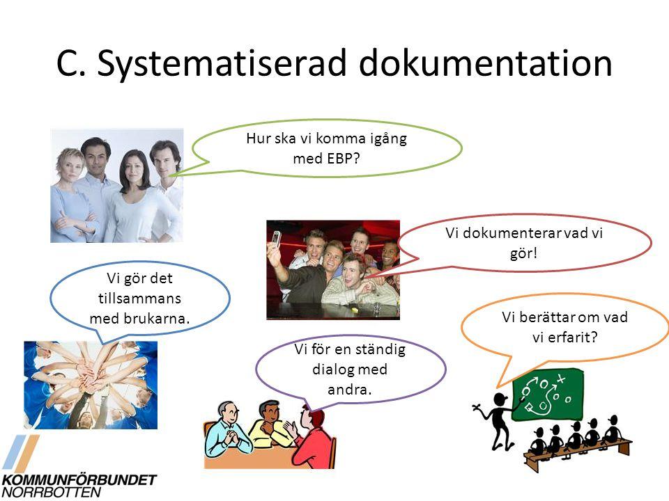 C. Systematiserad dokumentation Hur ska vi komma igång med EBP? Vi dokumenterar vad vi gör! Vi gör det tillsammans med brukarna. Vi berättar om vad vi