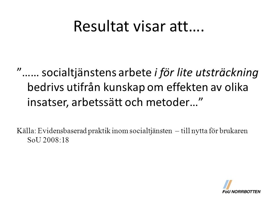"""Resultat visar att…. """"…… socialtjänstens arbete i för lite utsträckning bedrivs utifrån kunskap om effekten av olika insatser, arbetssätt och metoder…"""