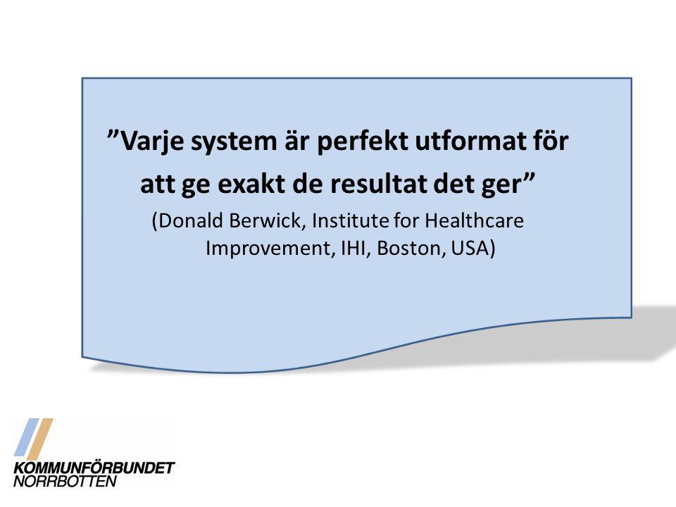 """""""Varje system är perfekt utformat för att ge exakt de resultat det ger"""" (Donald Berwick, Institute for Healthcare Improvement, IHI, Boston, USA)"""