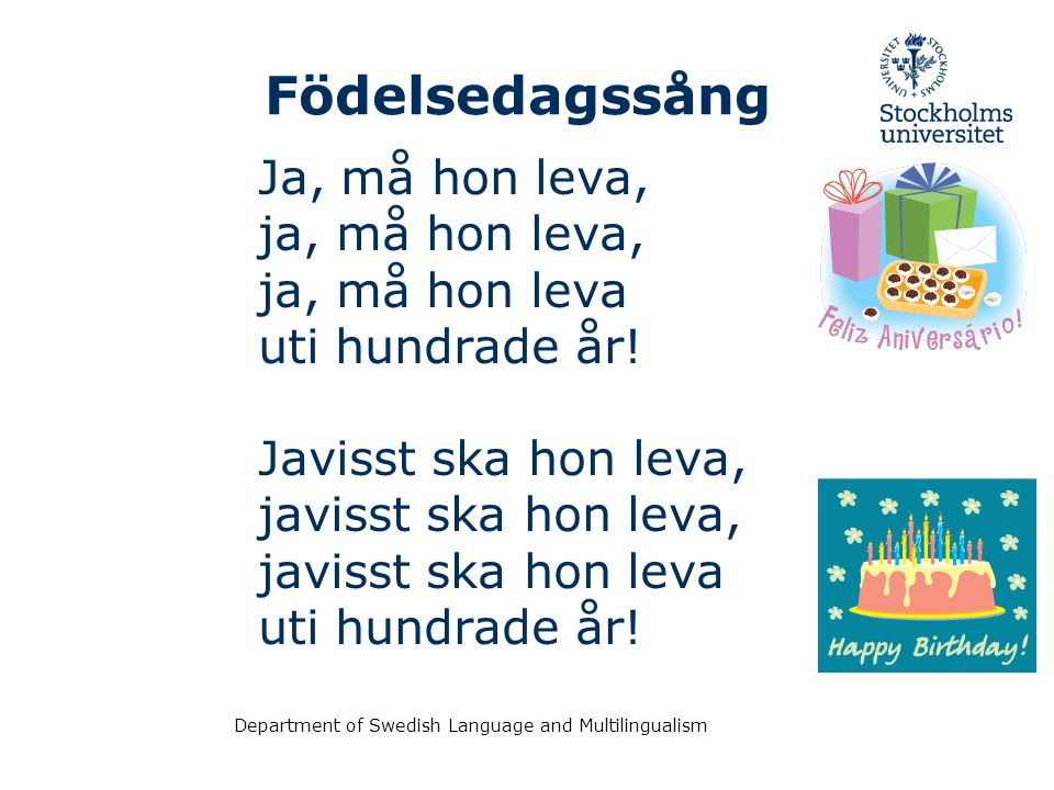 Department of Swedish Language and Multilingualism Födelsedagssång Ja, må hon leva, ja, må hon leva, ja, må hon leva uti hundrade år! Javisst ska hon