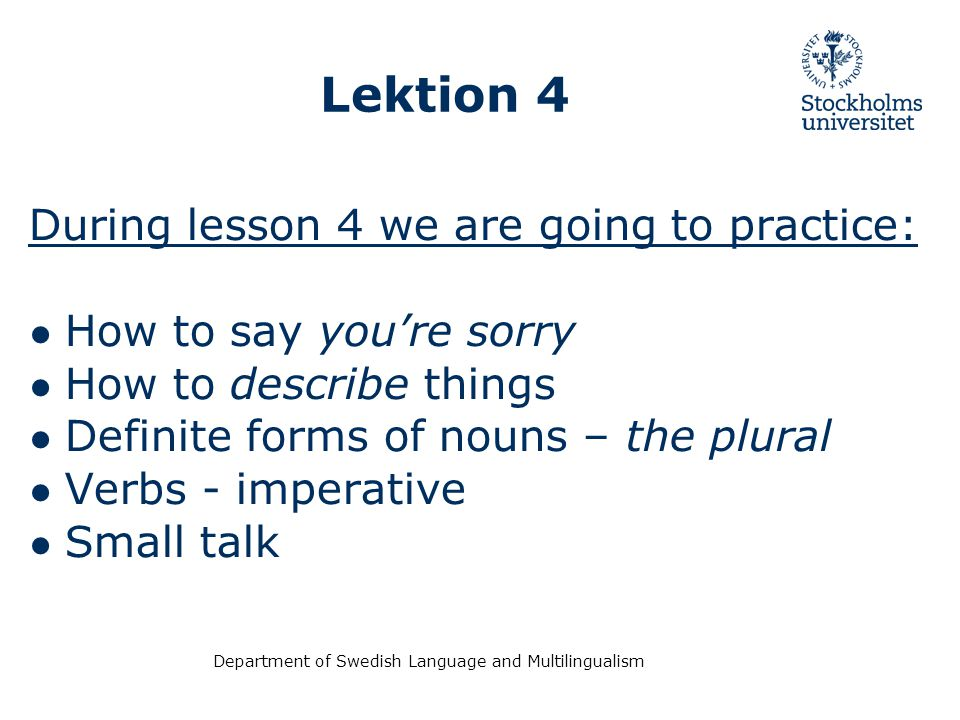 Department of Swedish Language and Multilingualism Lektion 4 During lesson 4 we are going to practice: ● How to say you're sorry ● How to describe things ● Definite forms of nouns – the plural ● Verbs - imperative ● Small talk