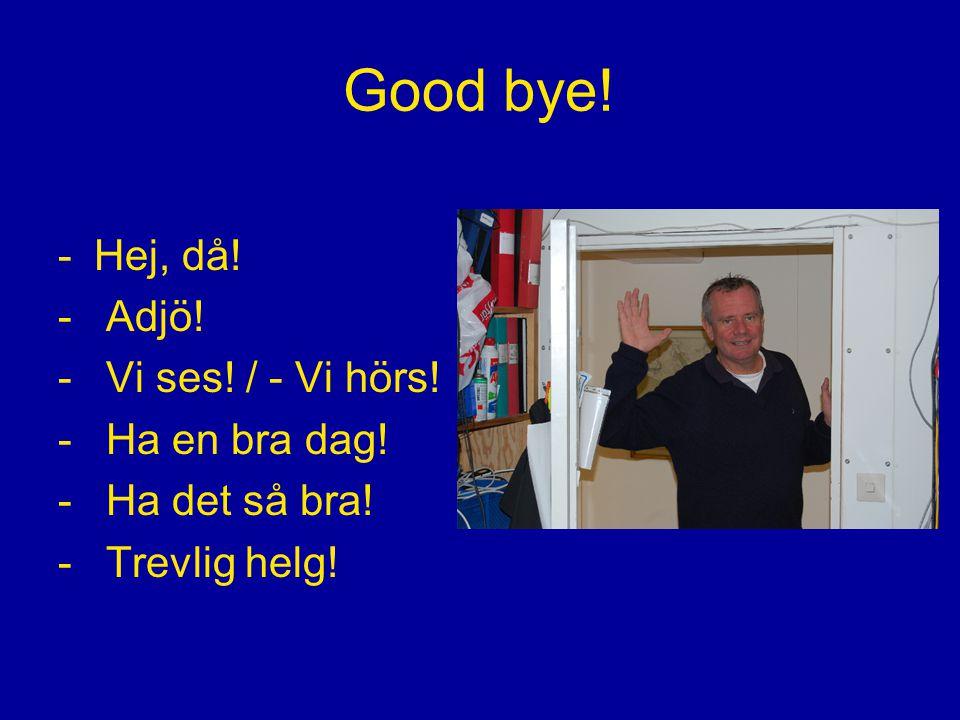 Good bye! -Hej, då! - Adjö! - Vi ses! / - Vi hörs! - Ha en bra dag! - Ha det så bra! - Trevlig helg!