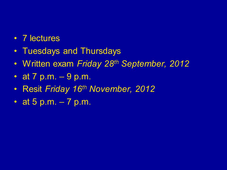 7 lectures Tuesdays and Thursdays Written exam Friday 28 th September, 2012 at 7 p.m. – 9 p.m. Resit Friday 16 th November, 2012 at 5 p.m. – 7 p.m.