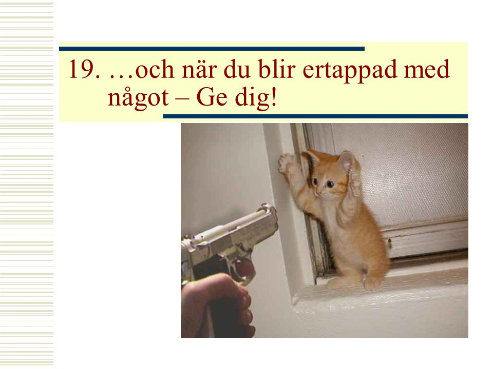 19. …och när du blir ertappad med något – Ge dig!