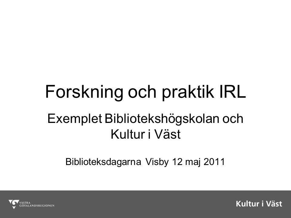 Forskning och praktik IRL Exemplet Bibliotekshögskolan och Kultur i Väst Biblioteksdagarna Visby 12 maj 2011