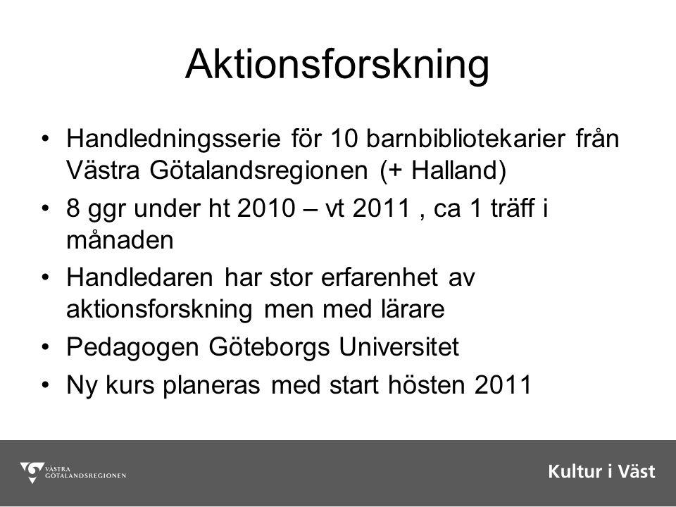Aktionsforskning Handledningsserie för 10 barnbibliotekarier från Västra Götalandsregionen (+ Halland) 8 ggr under ht 2010 – vt 2011, ca 1 träff i mån
