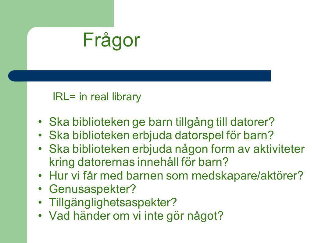 Frågor IRL= in real library Ska biblioteken ge barn tillgång till datorer? Ska biblioteken erbjuda datorspel för barn? Ska biblioteken erbjuda någon f